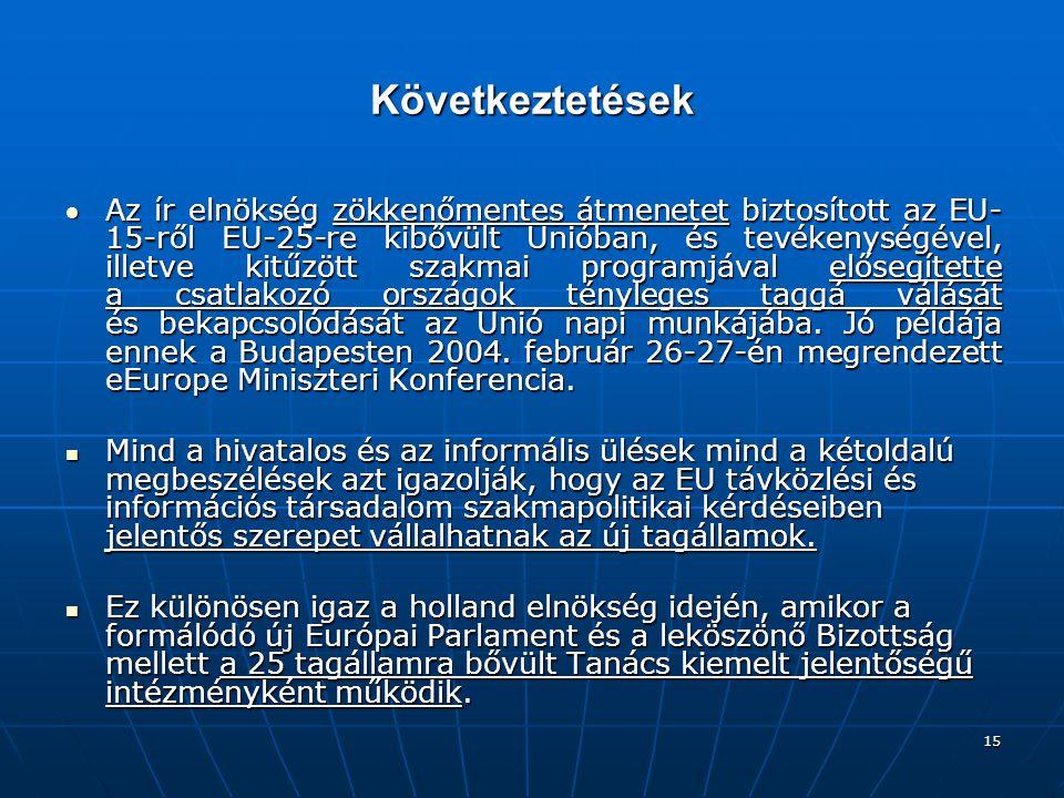 15 Következtetések Az ír elnökség zökkenőmentes átmenetet biztosított az EU- 15-ről EU-25-re kibővült Unióban, és tevékenységével, illetve kitűzött szakmai programjával elősegítette a csatlakozó országok tényleges taggá válását és bekapcsolódását az Unió napi munkájába.