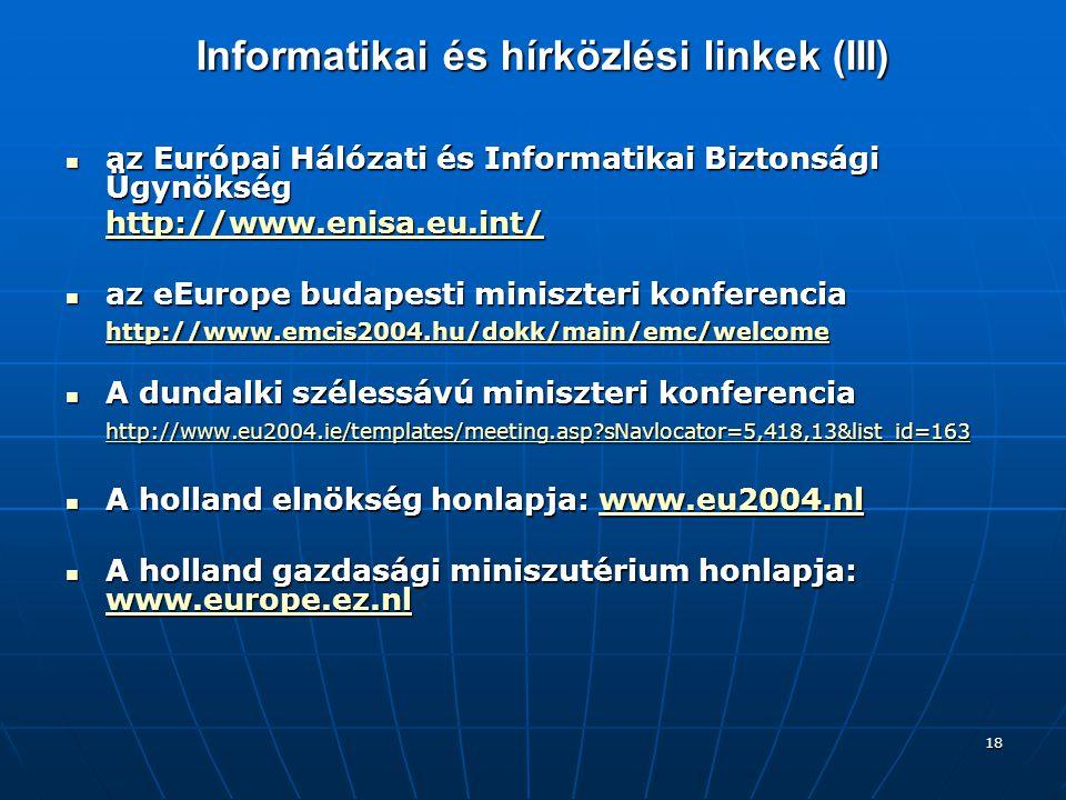 18 Informatikai és hírközlési linkek (III) az Európai Hálózati és Informatikai Biztonsági Ügynökség az Európai Hálózati és Informatikai Biztonsági Ügynökség http://www.enisa.eu.int/ az eEurope budapesti miniszteri konferencia az eEurope budapesti miniszteri konferencia http://www.emcis2004.hu/dokk/main/emc/welcome A dundalki szélessávú miniszteri konferencia A dundalki szélessávú miniszteri konferencia http://www.eu2004.ie/templates/meeting.asp?sNavlocator=5,418,13&list_id=163 A holland elnökség honlapja: www.eu2004.nl A holland elnökség honlapja: www.eu2004.nlwww.eu2004.nl A holland gazdasági miniszutérium honlapja: www.europe.ez.nl A holland gazdasági miniszutérium honlapja: www.europe.ez.nl www.europe.ez.nl