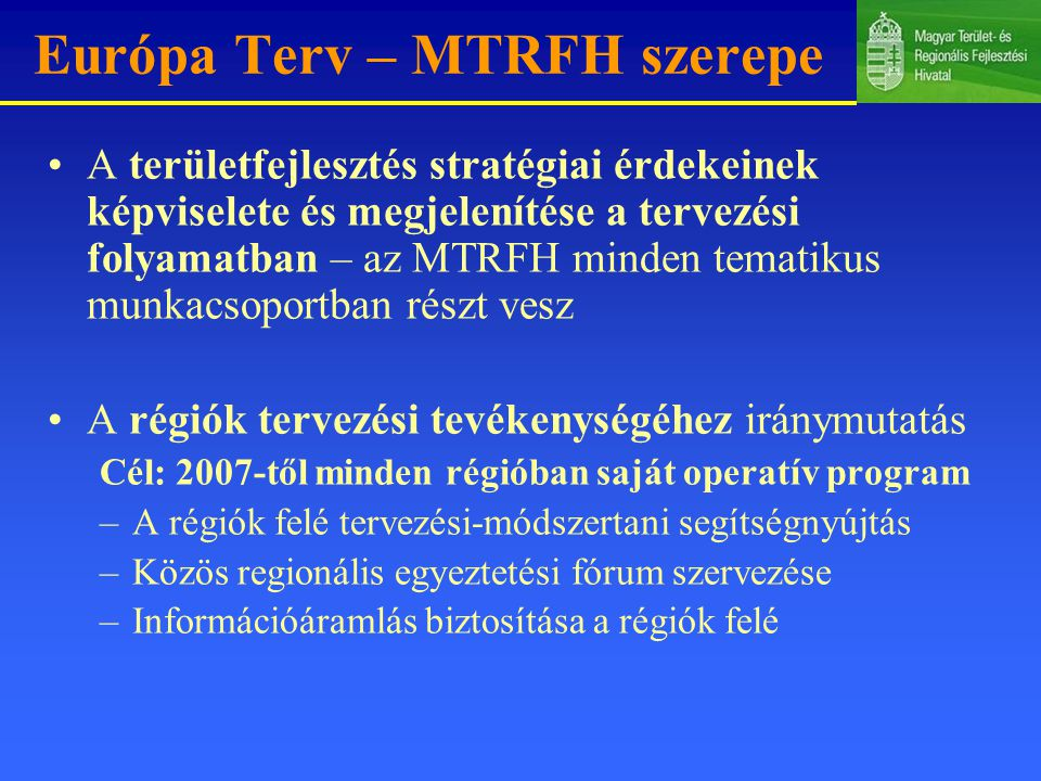 Európa Terv – MTRFH szerepe A területfejlesztés stratégiai érdekeinek képviselete és megjelenítése a tervezési folyamatban – az MTRFH minden tematikus munkacsoportban részt vesz A régiók tervezési tevékenységéhez iránymutatás Cél: 2007-től minden régióban saját operatív program –A régiók felé tervezési-módszertani segítségnyújtás –Közös regionális egyeztetési fórum szervezése –Információáramlás biztosítása a régiók felé