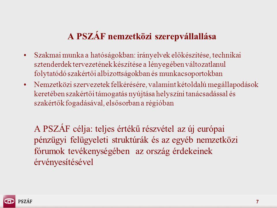 7 A PSZÁF nemzetközi szerepvállallása Szakmai munka a hatóságokban: irányelvek előkészítése, technikai sztenderdek tervezetének készítése a lényegében változatlanul folytatódó szakértői albizottságokban és munkacsoportokban Nemzetközi szervezetek felkérésére, valamint kétoldalú megállapodások keretében szakértői támogatás nyújtása helyszíni tanácsadással és szakértők fogadásával, elsősorban a régióban A PSZÁF célja: teljes értékű részvétel az új európai pénzügyi felügyeleti struktúrák és az egyéb nemzetközi fórumok tevékenységében az ország érdekeinek érvényesítésével
