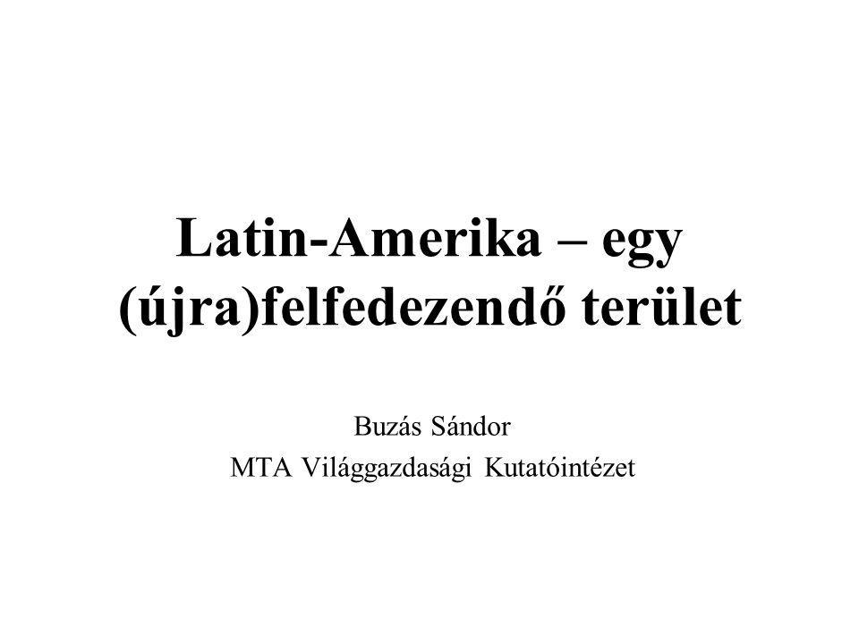 Latin-Amerika – egy (újra)felfedezendő terület Buzás Sándor MTA Világgazdasági Kutatóintézet