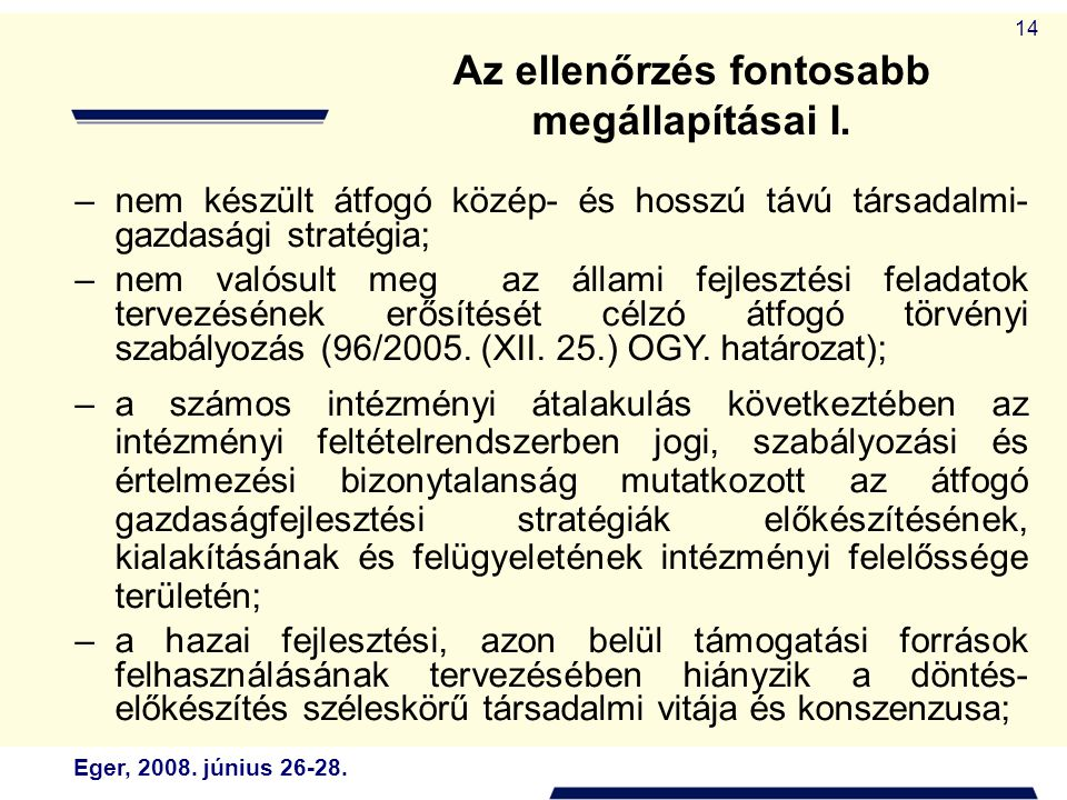 Eger, 2008. június 26-28. 14 Az ellenőrzés fontosabb megállapításai I. –nem készült átfogó közép- és hosszú távú társadalmi- gazdasági stratégia; –nem