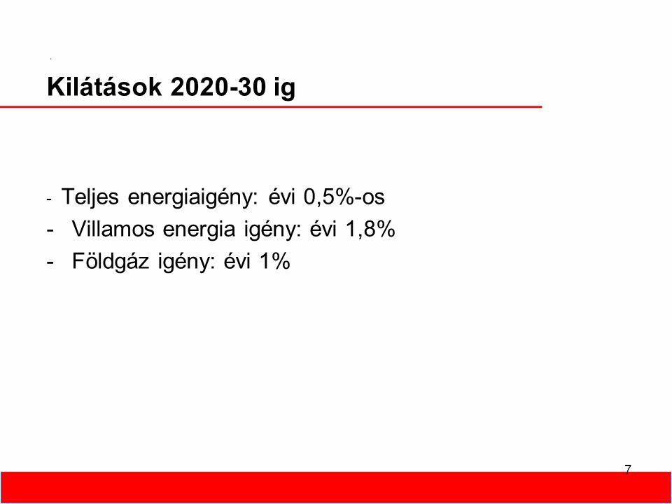 7 Kilátások 2020-30 ig - Teljes energiaigény: évi 0,5%-os -Villamos energia igény: évi 1,8% -Földgáz igény: évi 1%
