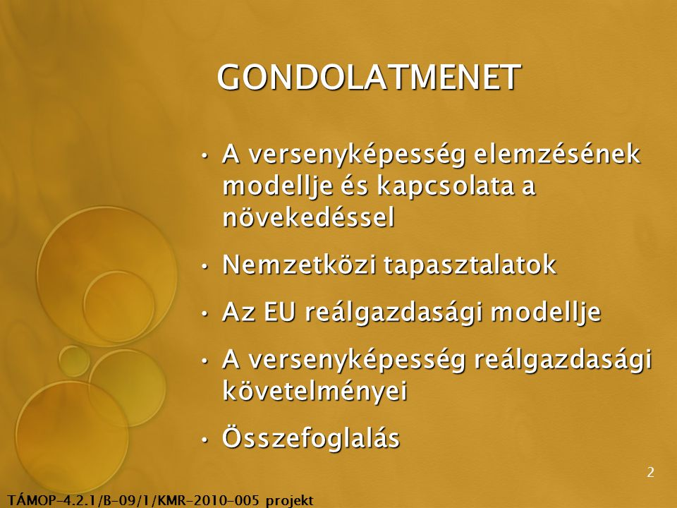 TÁMOP-4.2.1/B-09/1/KMR-2010-005 projekt 2 GONDOLATMENET A versenyképesség elemzésének modellje és kapcsolata a növekedésselA versenyképesség elemzésének modellje és kapcsolata a növekedéssel Nemzetközi tapasztalatokNemzetközi tapasztalatok Az EU reálgazdasági modelljeAz EU reálgazdasági modellje A versenyképesség reálgazdasági követelményeiA versenyképesség reálgazdasági követelményei ÖsszefoglalásÖsszefoglalás