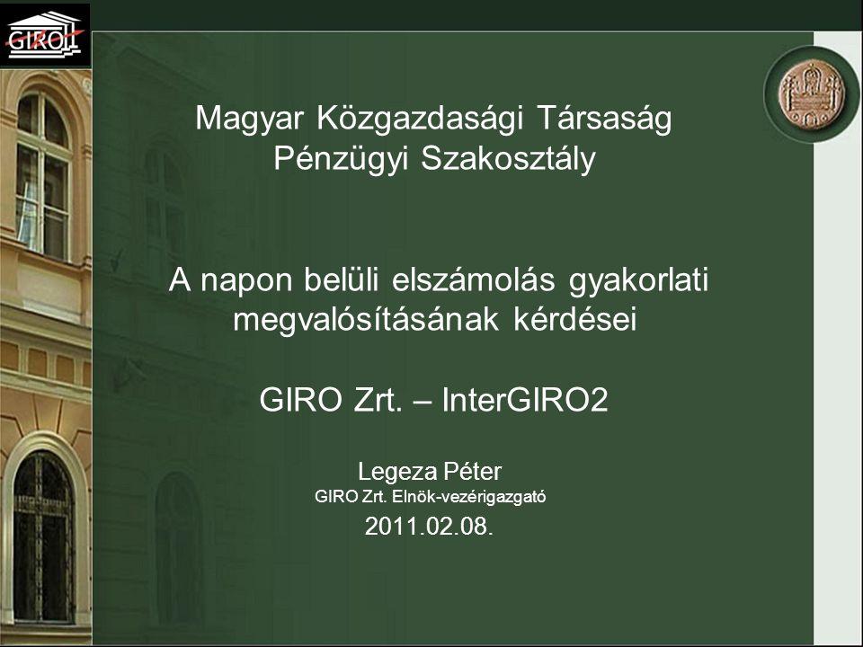 Magyar Közgazdasági Társaság Pénzügyi Szakosztály A napon belüli elszámolás gyakorlati megvalósításának kérdései GIRO Zrt. – InterGIRO2 Legeza Péter G