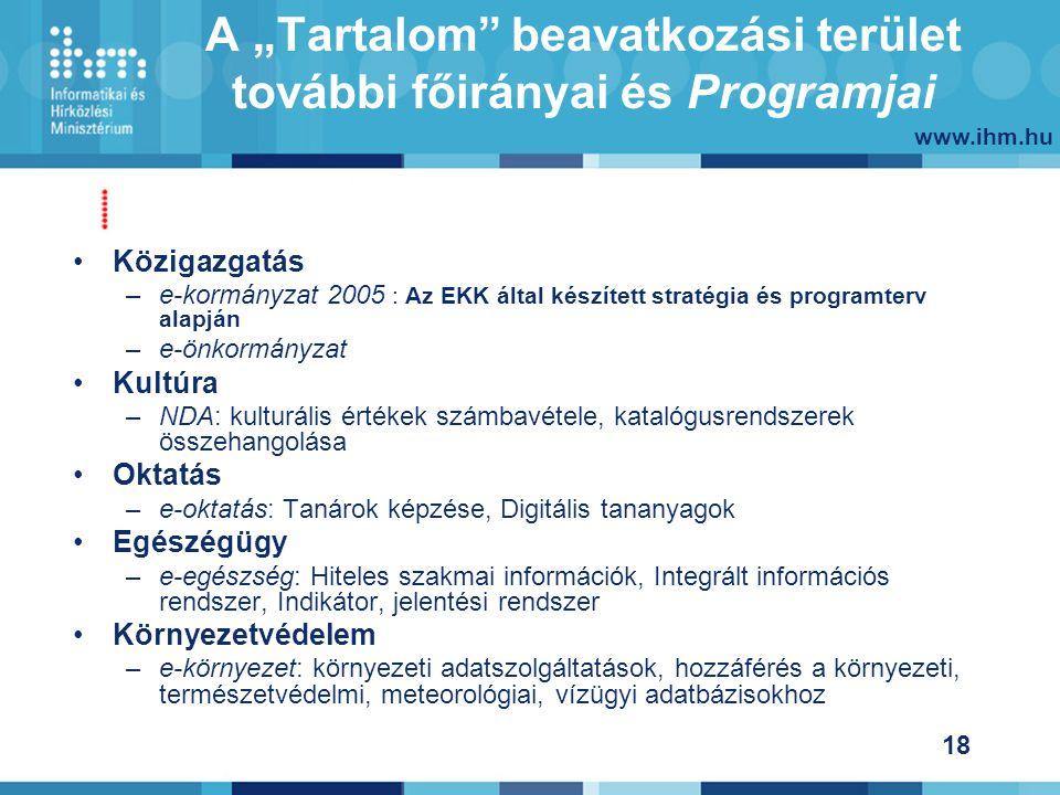 """www.ihm.hu 18 A """"Tartalom beavatkozási terület további főirányai és Programjai Közigazgatás –e-kormányzat 2005 : Az EKK által készített stratégia és programterv alapján –e-önkormányzat Kultúra –NDA: kulturális értékek számbavétele, katalógusrendszerek összehangolása Oktatás –e-oktatás: Tanárok képzése, Digitális tananyagok Egészégügy –e-egészség: Hiteles szakmai információk, Integrált információs rendszer, Indikátor, jelentési rendszer Környezetvédelem –e-környezet: környezeti adatszolgáltatások, hozzáférés a környezeti, természetvédelmi, meteorológiai, vízügyi adatbázisokhoz"""