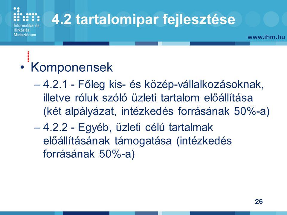 www.ihm.hu 26 4.2 tartalomipar fejlesztése Komponensek –4.2.1 - Főleg kis- és közép-vállalkozásoknak, illetve róluk szóló üzleti tartalom előállítása (két alpályázat, intézkedés forrásának 50%-a) –4.2.2 - Egyéb, üzleti célú tartalmak előállításának támogatása (intézkedés forrásának 50%-a)