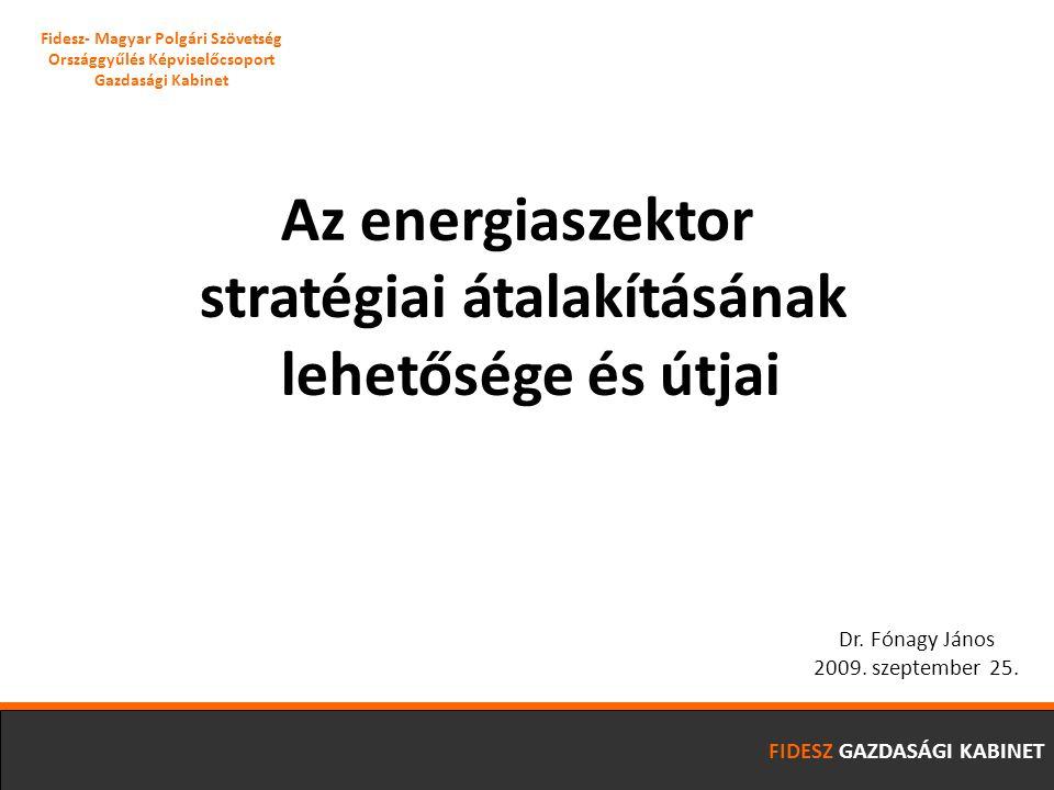 FIDESZ GAZDASÁGI KABINET Az energiaszektor stratégiai átalakításának lehetősége és útjai Dr. Fónagy János 2009. szeptember 25. Fidesz- Magyar Polgári