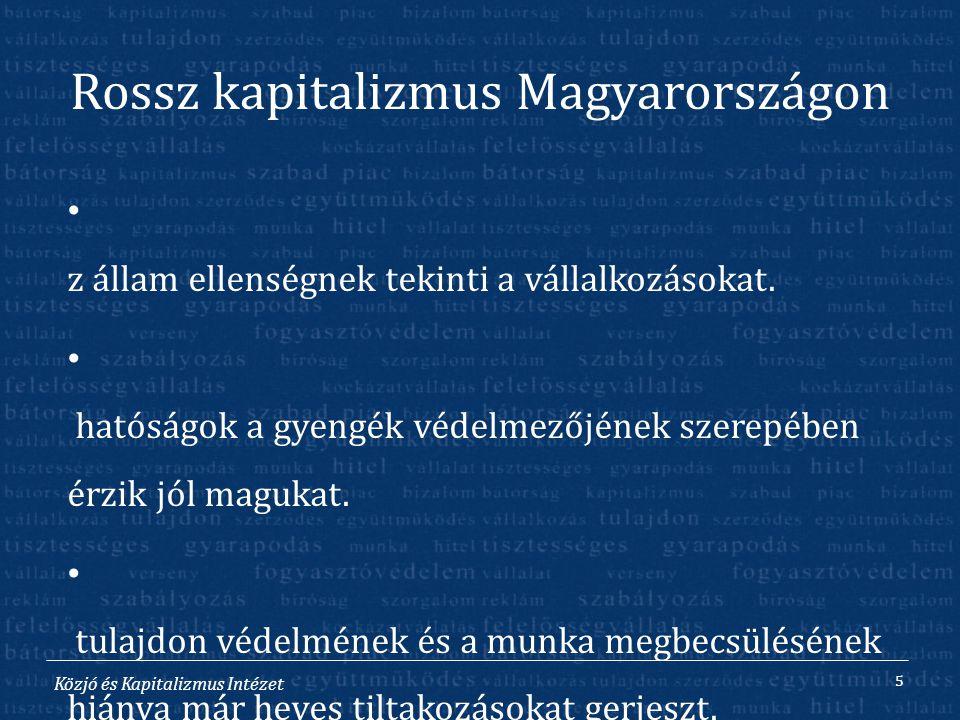 Közjó és Kapitalizmus Intézet Rossz kapitalizmus Magyarországon A z állam ellenségnek tekinti a vállalkozásokat. A hatóságok a gyengék védelmezőjének