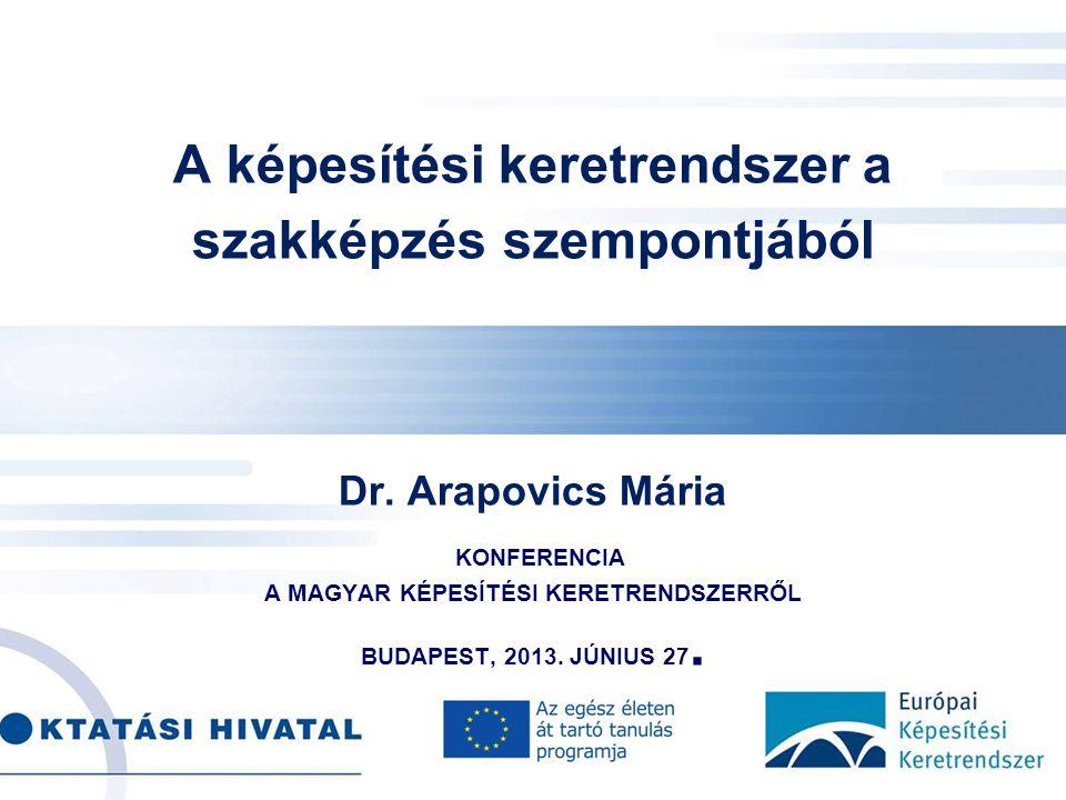 . A képesítési keretrendszer a szakképzés szempontjából Dr. Arapovics Mária KONFERENCIA A MAGYAR KÉPESÍTÉSI KERETRENDSZERRŐL BUDAPEST, 2013. JÚNIUS 27