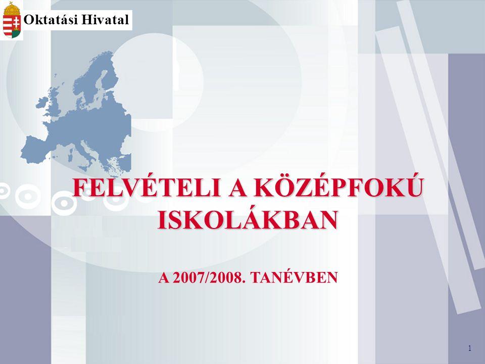 1 FELVÉTELI A KÖZÉPFOKÚ ISKOLÁKBAN A 2007/2008. TANÉVBEN 1 Oktatási Hivatal