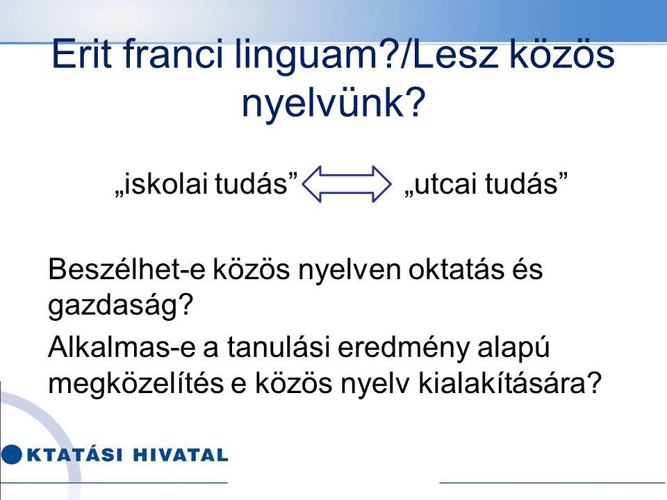 """Erit franci linguam?/Lesz közös nyelvünk? """"iskolai tudás"""" """"utcai tudás"""" Beszélhet-e közös nyelven oktatás és gazdaság? Alkalmas-e a tanulási eredmény"""