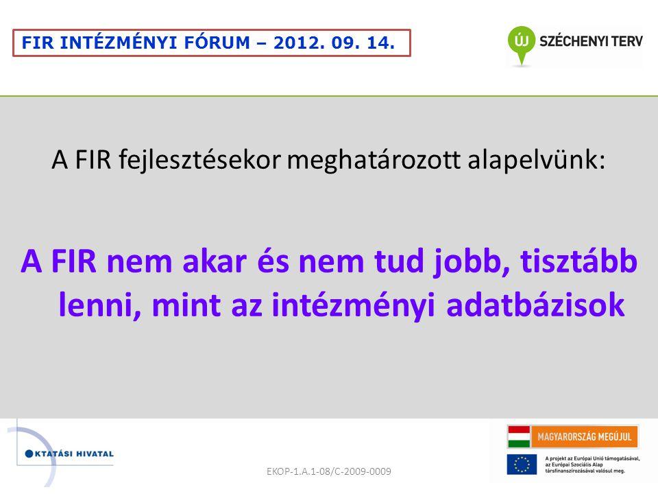 A FIR fejlesztésekor meghatározott alapelvünk: A FIR nem akar és nem tud jobb, tisztább lenni, mint az intézményi adatbázisok EKOP-1.A.1-08/C-2009-0009 FIR INTÉZMÉNYI FÓRUM – 2012.