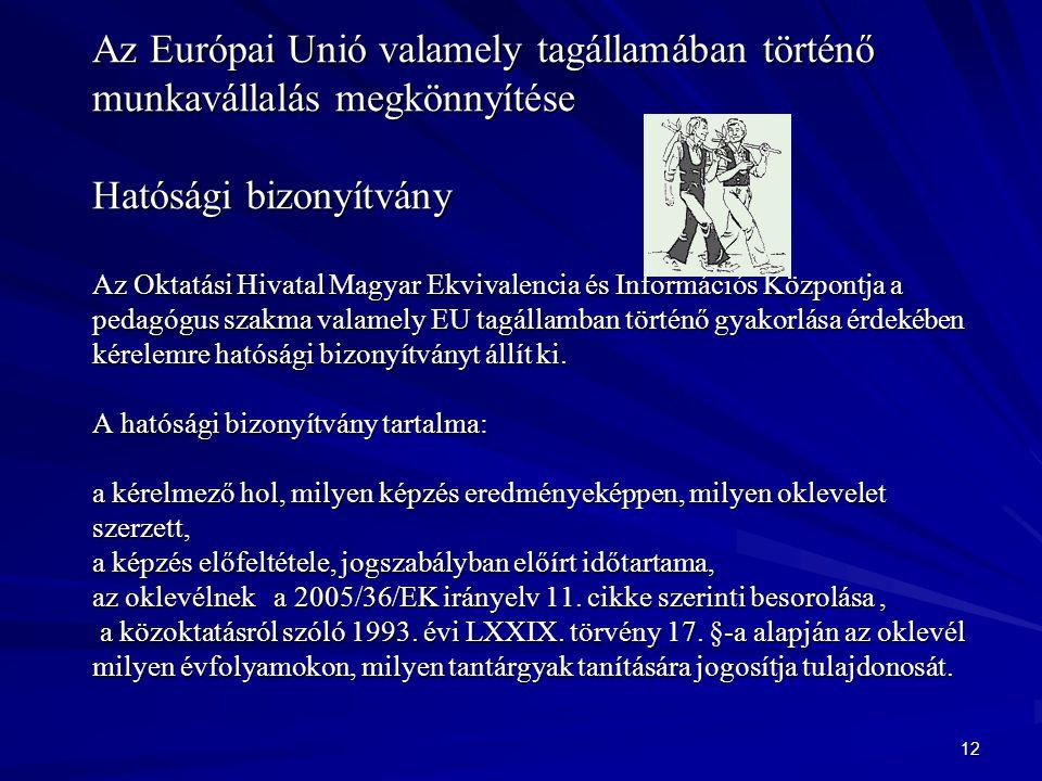 12 Az Európai Unió valamely tagállamában történő munkavállalás megkönnyítése Hatósági bizonyítvány Az Oktatási Hivatal Magyar Ekvivalencia és Információs Központja a pedagógus szakma valamely EU tagállamban történő gyakorlása érdekében kérelemre hatósági bizonyítványt állít ki.