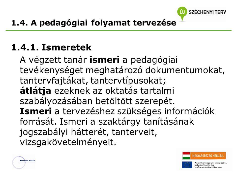 1.4. A pedagógiai folyamat tervezése 1.4.1. Ismeretek A végzett tanár ismeri a pedagógiai tevékenységet meghatározó dokumentumokat, tantervfajtákat, t