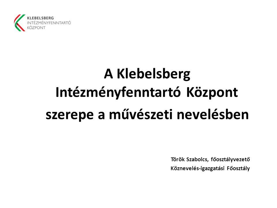  A Klebelsberg Intézményfenntartó Központ  szerepe a művészeti nevelésben  Török Szabolcs, főosztályvezető  Köznevelés-igazgatási Főosztály