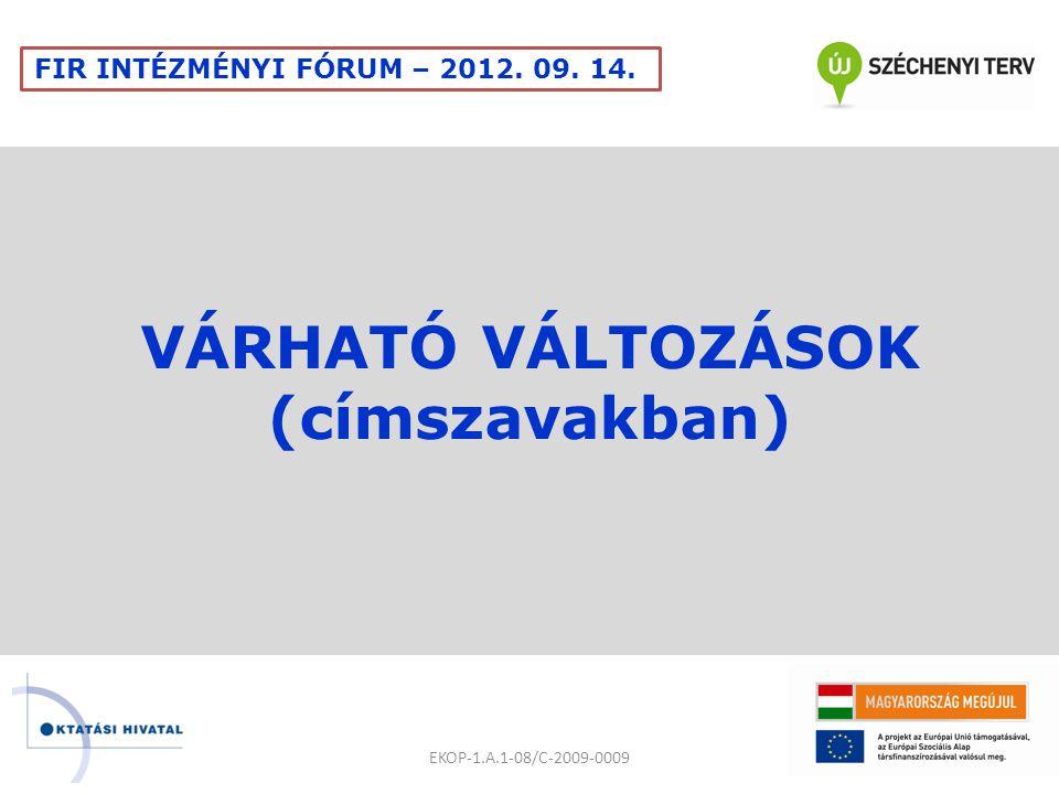 VÁRHATÓ VÁLTOZÁSOK (címszavakban) EKOP-1.A.1-08/C-2009-0009 FIR INTÉZMÉNYI FÓRUM – 2012. 09. 14.
