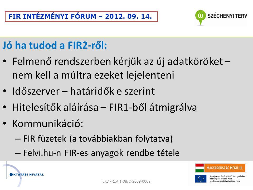 Jó ha tudod a FIR2-ről: Felmenő rendszerben kérjük az új adatköröket – nem kell a múltra ezeket lejelenteni Időszerver – határidők e szerint Hitelesítők aláírása – FIR1-ből átmigrálva Kommunikáció: – FIR füzetek (a továbbiakban folytatva) – Felvi.hu-n FIR-es anyagok rendbe tétele EKOP-1.A.1-08/C-2009-0009 FIR INTÉZMÉNYI FÓRUM – 2012.