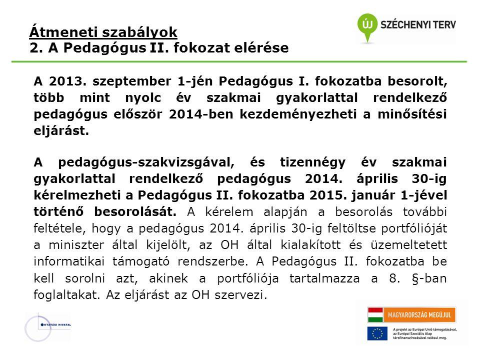 Átmeneti szabályok 2. A Pedagógus II. fokozat elérése A 2013. szeptember 1-jén Pedagógus I. fokozatba besorolt, több mint nyolc év szakmai gyakorlatta