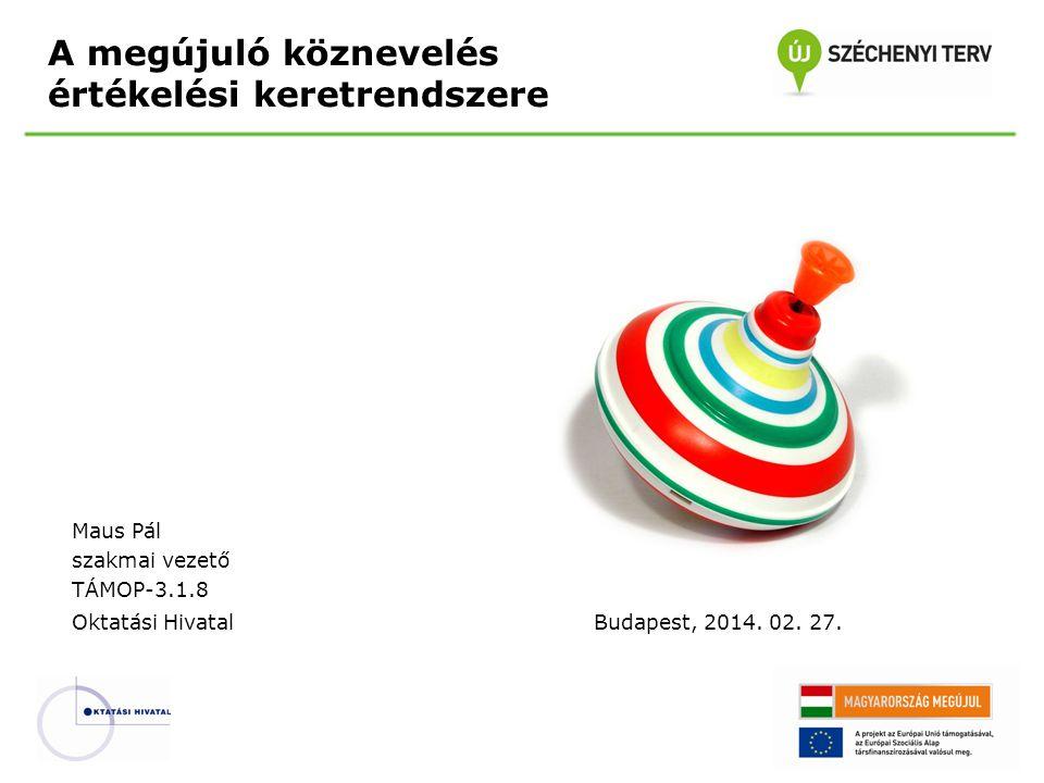 A megújuló köznevelés értékelési keretrendszere Maus Pál szakmai vezető TÁMOP-3.1.8 Oktatási HivatalBudapest, 2014. 02. 27.
