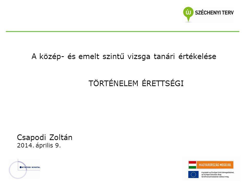 A közép- és emelt szintű vizsga tanári értékelése TÖRTÉNELEM ÉRETTSÉGI Csapodi Zoltán 2014. április 9.