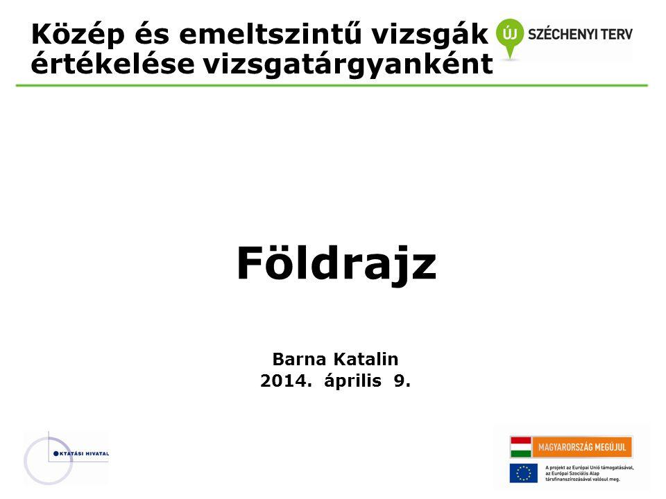 Közép és emeltszintű vizsgák értékelése vizsgatárgyanként Földrajz Barna Katalin 2014. április 9.