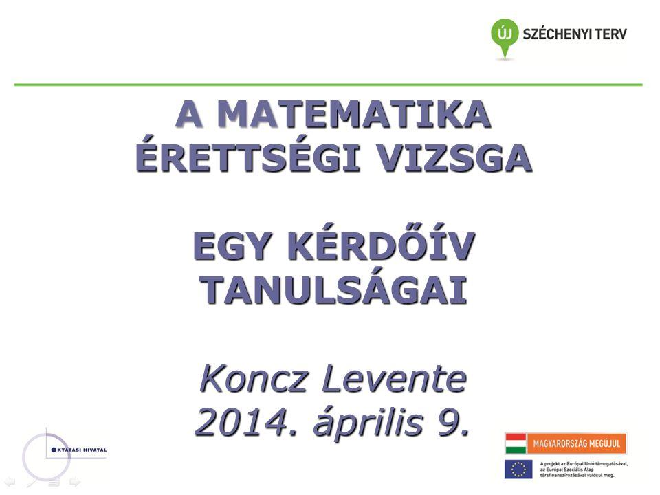 A MATEMATIKA ÉRETTSÉGI VIZSGA EGY KÉRDŐÍV TANULSÁGAI Koncz Levente 2014. április 9.