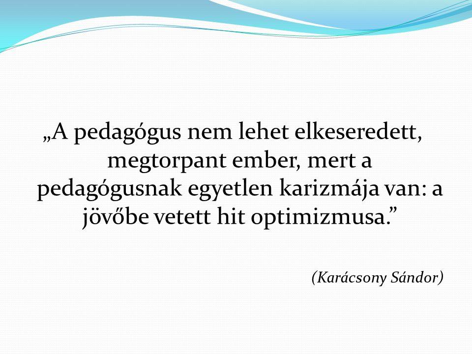 """""""A pedagógus nem lehet elkeseredett, megtorpant ember, mert a pedagógusnak egyetlen karizmája van: a jövőbe vetett hit optimizmusa."""" (Karácsony Sándor"""