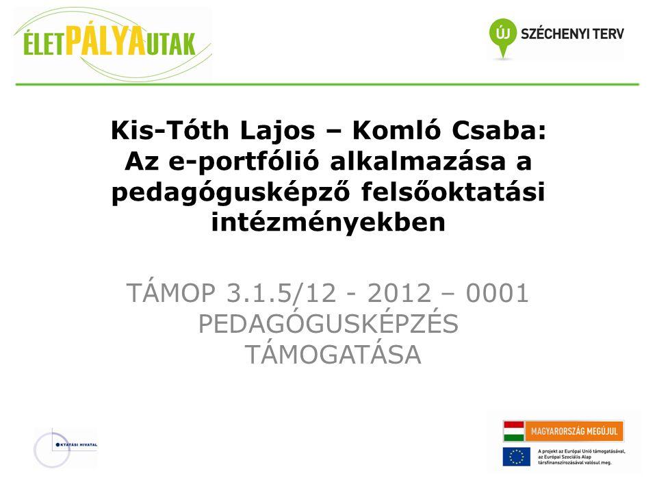 Kis-Tóth Lajos – Komló Csaba: Az e-portfólió alkalmazása a pedagógusképző felsőoktatási intézményekben TÁMOP 3.1.5/12 - 2012 – 0001 PEDAGÓGUSKÉPZÉS TÁ