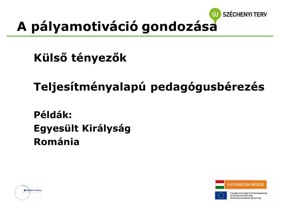 A pályamotiváció gondozása Külső tényezők Teljesítményalapú pedagógusbérezés Példák: Egyesült Királyság Románia