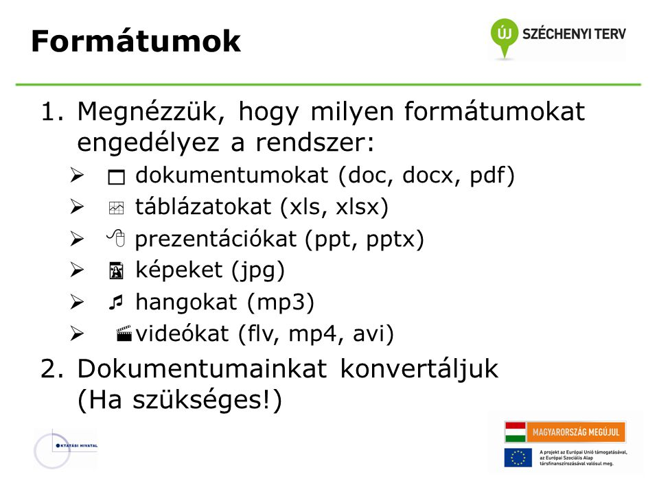 Formátumok 1.Megnézzük, hogy milyen formátumokat engedélyez a rendszer:   dokumentumokat (doc, docx, pdf)   táblázatokat (xls, xlsx)  prezentációkat (ppt, pptx)   képeket (jpg)   hangokat (mp3)   videókat (flv, mp4, avi) 2.Dokumentumainkat konvertáljuk (Ha szükséges!)