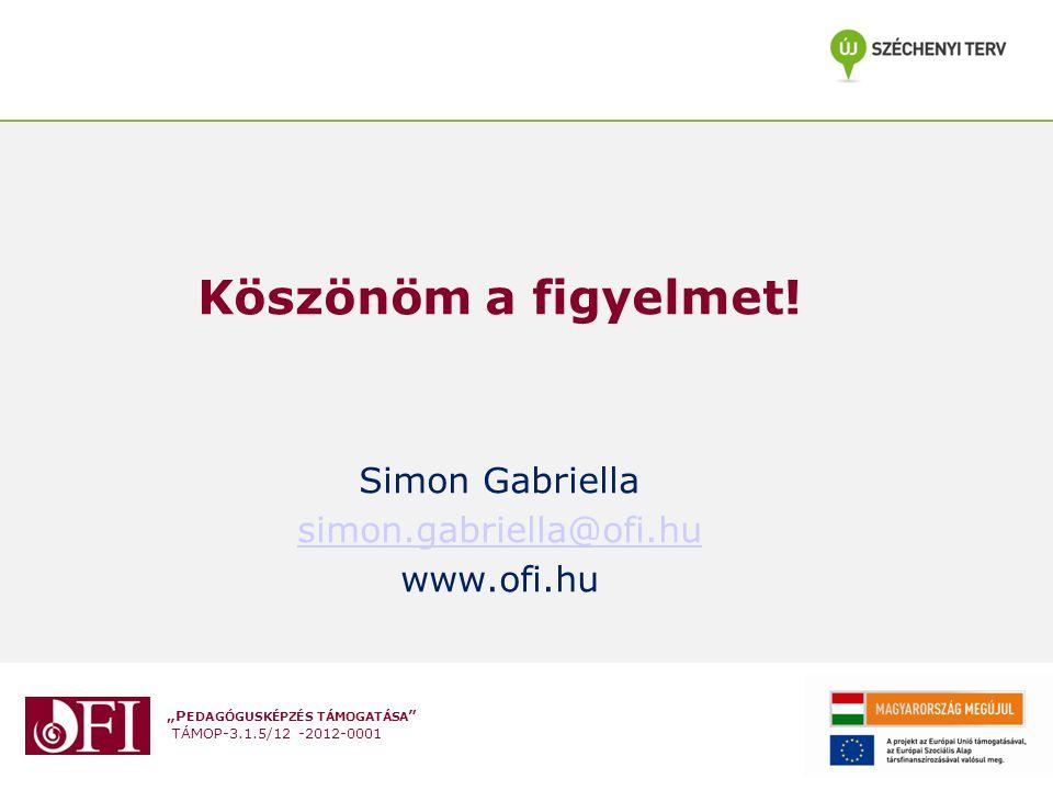 """""""P EDAGÓGUSKÉPZÉS TÁMOGATÁSA """" TÁMOP-3.1.5/12 -2012-0001 Köszönöm a figyelmet! Simon Gabriella simon.gabriella@ofi.hu www.ofi.hu"""