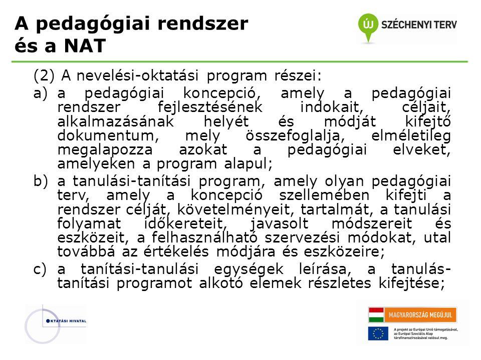 A pedagógiai rendszer és a NAT (2) A nevelési-oktatási program részei: a)a pedagógiai koncepció, amely a pedagógiai rendszer fejlesztésének indokait, céljait, alkalmazásának helyét és módját kifejtő dokumentum, mely összefoglalja, elméletileg megalapozza azokat a pedagógiai elveket, amelyeken a program alapul; b)a tanulási-tanítási program, amely olyan pedagógiai terv, amely a koncepció szellemében kifejti a rendszer célját, követelményeit, tartalmát, a tanulási folyamat időkereteit, javasolt módszereit és eszközeit, a felhasználható szervezési módokat, utal továbbá az értékelés módjára és eszközeire; c)a tanítási-tanulási egységek leírása, a tanulás- tanítási programot alkotó elemek részletes kifejtése;