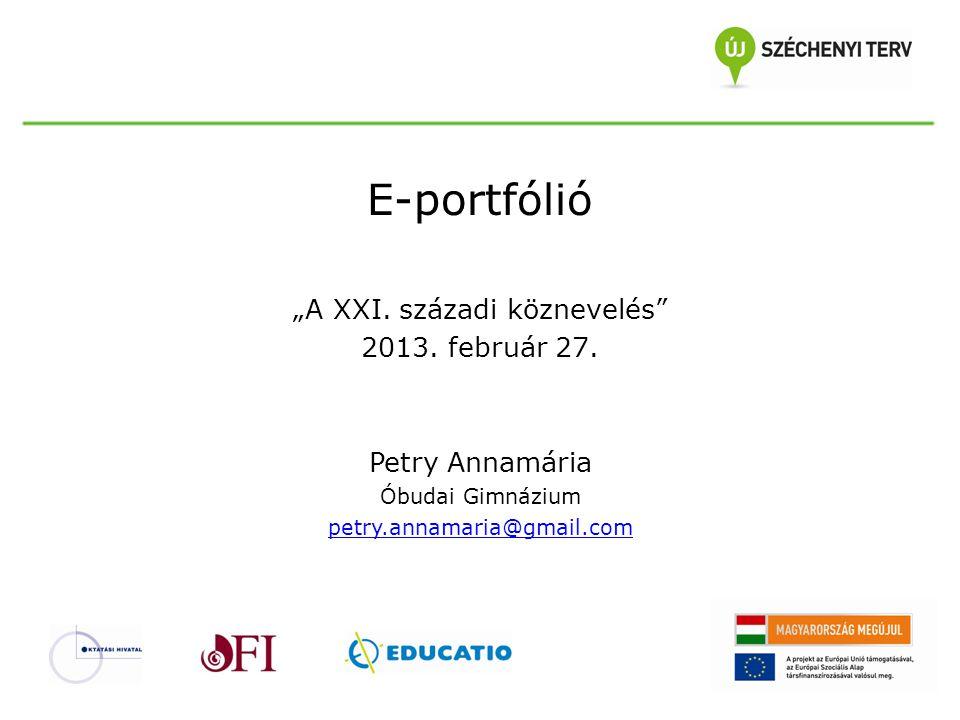 """E-portfólió """"A XXI. századi köznevelés"""" 2013. február 27. Petry Annamária Óbudai Gimnázium petry.annamaria@gmail.com"""