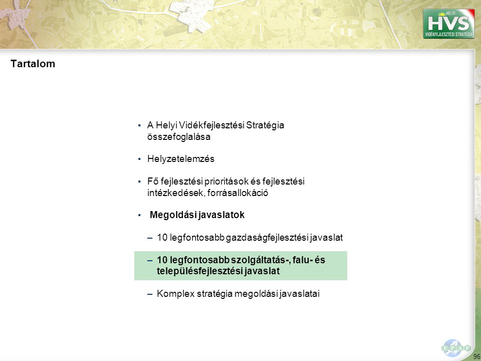 96 Tartalom ▪A Helyi Vidékfejlesztési Stratégia összefoglalása ▪Helyzetelemzés ▪Fő fejlesztési prioritások és fejlesztési intézkedések, forrásallokáció ▪ Megoldási javaslatok –10 legfontosabb gazdaságfejlesztési javaslat –10 legfontosabb szolgáltatás-, falu- és településfejlesztési javaslat –Komplex stratégia megoldási javaslatai