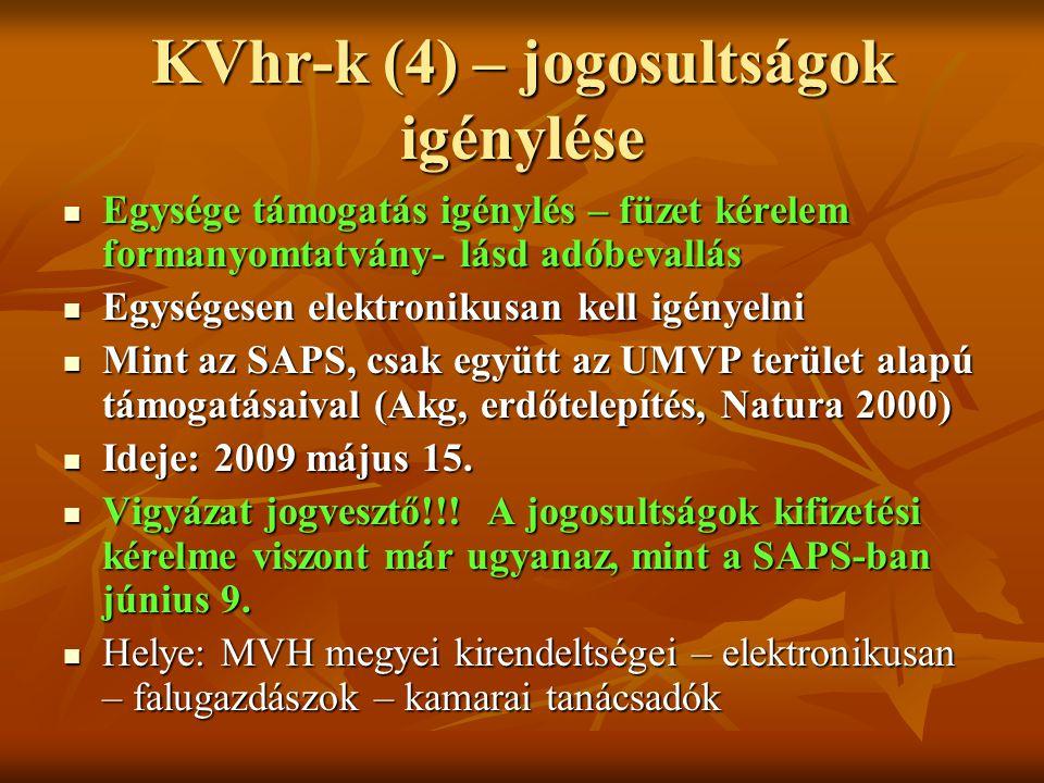 KVhr-k (4) – jogosultságok igénylése Egysége támogatás igénylés – füzet kérelem formanyomtatvány- lásd adóbevallás Egysége támogatás igénylés – füzet kérelem formanyomtatvány- lásd adóbevallás Egységesen elektronikusan kell igényelni Egységesen elektronikusan kell igényelni Mint az SAPS, csak együtt az UMVP terület alapú támogatásaival (Akg, erdőtelepítés, Natura 2000) Mint az SAPS, csak együtt az UMVP terület alapú támogatásaival (Akg, erdőtelepítés, Natura 2000) Ideje: 2009 május 15.