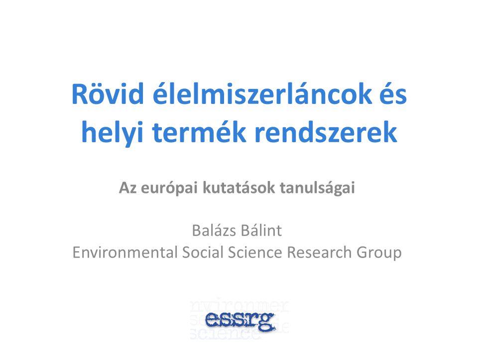 Rövid élelmiszerláncok és helyi termék rendszerek Az európai kutatások tanulságai Balázs Bálint Environmental Social Science Research Group