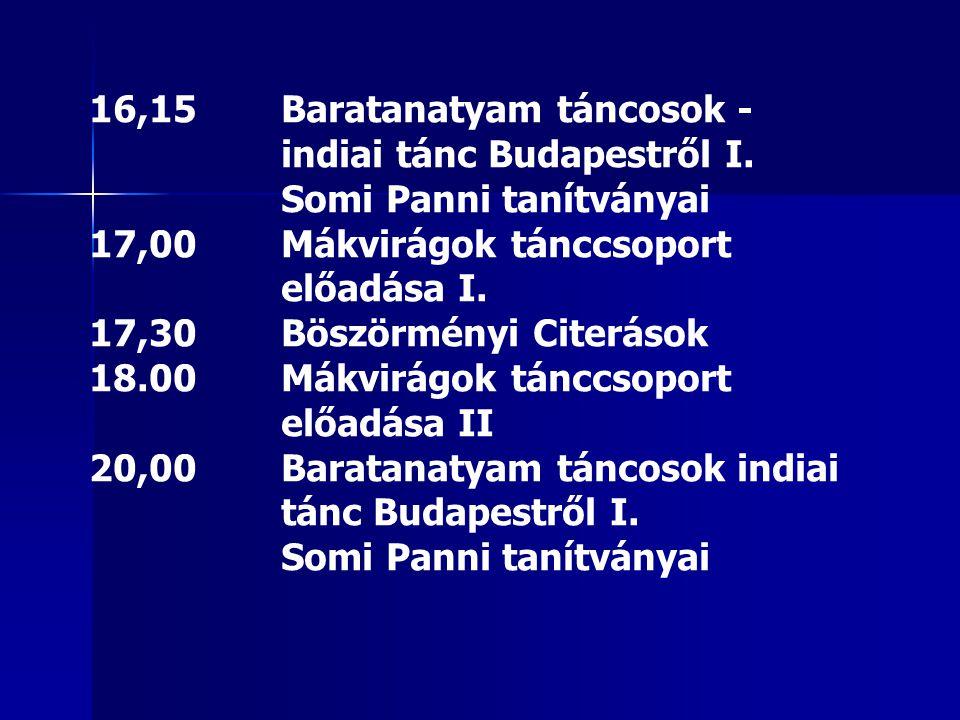 16,15Baratanatyam táncosok - indiai tánc Budapestről I. Somi Panni tanítványai 17,00Mákvirágok tánccsoport előadása I. 17,30Böszörményi Citerások 18.0