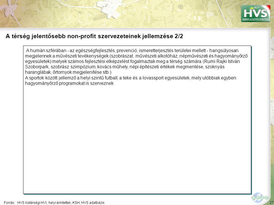 27 A humán szférában - az egészségfejlesztés, prevenció, ismeretterjesztés területei mellett - hangsúlyosan megjelennek a művészeti tevékenységek (szobrászat, művészeti alkotóház, népművészeti és hagyományőrző egyesületek) melyek számos fejlesztési elképzelést fogalmaztak meg a térség számára (Rumi Rajki István Szoborpark, szobrász szimpózium, kovács műhely, népi építészeti értékek megmentése, szoknyás haranglábak, őrtornyok megjelenítése stb.) A sportok között jellemző a helyi szintű futball, a teke és a lovassport egyesületek, mely utóbbiak egyben hagyományőrző programokat is szerveznek A humán szférában - az egészségfejlesztés, prevenció, ismeretterjesztés területei mellett - hangsúlyosan megjelennek a művészeti tevékenységek (szobrászat, művészeti alkotóház, népművészeti és hagyományőrző egyesületek) melyek számos fejlesztési elképzelést fogalmaztak meg a térség számára (Rumi Rajki István Szoborpark, szobrász szimpózium, kovács műhely, népi építészeti értékek megmentése, szoknyás haranglábak, őrtornyok megjelenítése stb.) A sportok között jellemző a helyi szintű futball, a teke és a lovassport egyesületek, mely utóbbiak egyben hagyományőrző programokat is szerveznek Forrás:HVS kistérségi HVI, helyi érintettek, KSH, HVS adatbázis A térség jelentősebb non-profit szervezeteinek jellemzése 2/2