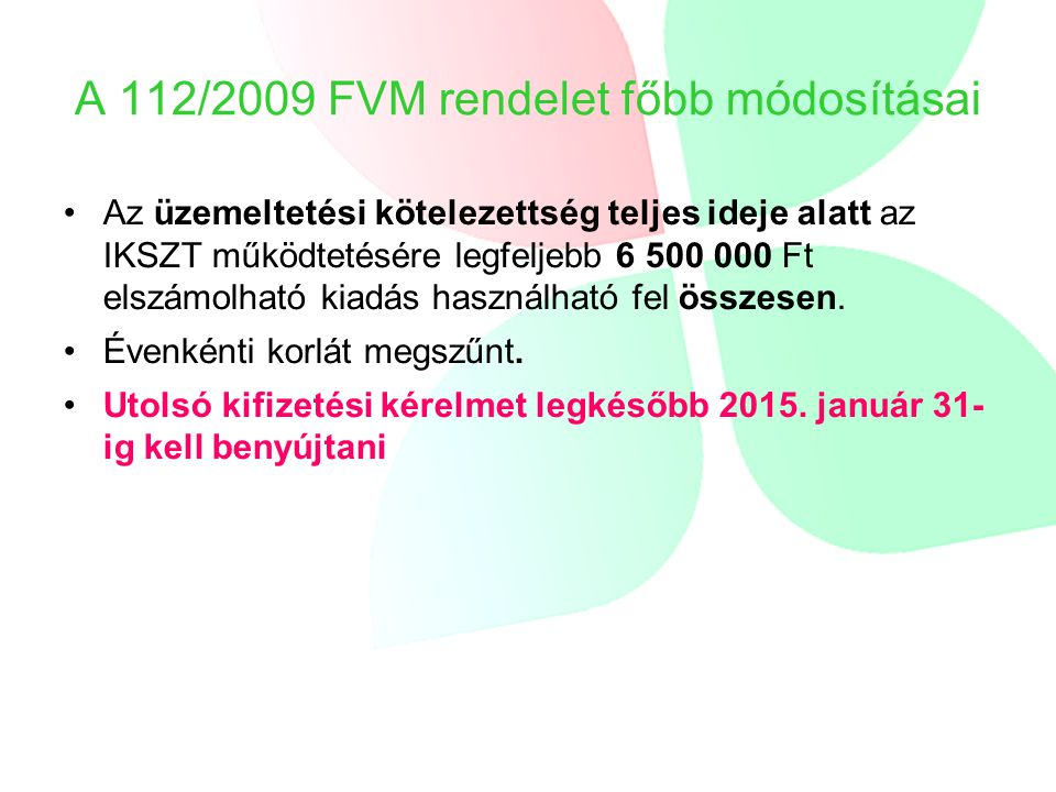 A 112/2009 FVM rendelet főbb módosításai Az üzemeltetési kötelezettség teljes ideje alatt az IKSZT működtetésére legfeljebb 6 500 000 Ft elszámolható kiadás használható fel összesen.