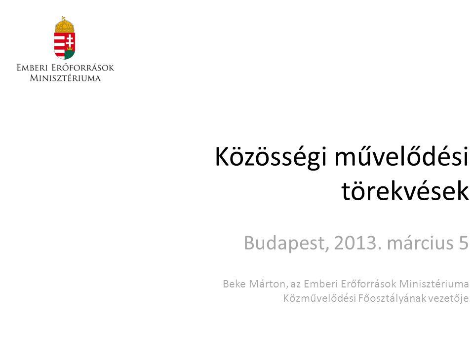 Közösségi művelődési törekvések Budapest, 2013. március 5 Beke Márton, az Emberi Erőforrások Minisztériuma Közművelődési Főosztályának vezetője