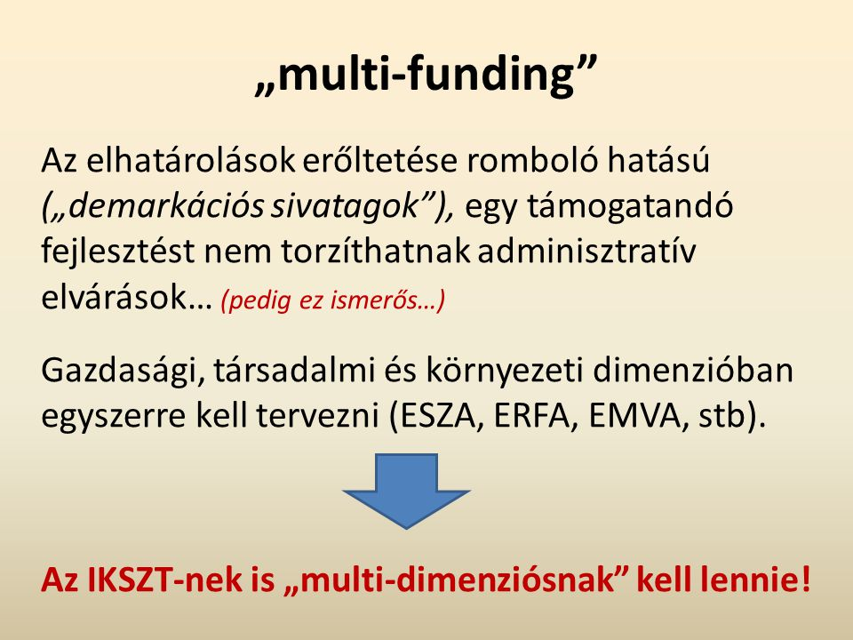 """""""multi-funding Az elhatárolások erőltetése romboló hatású (""""demarkációs sivatagok ), egy támogatandó fejlesztést nem torzíthatnak adminisztratív elvárások… (pedig ez ismerős…) Gazdasági, társadalmi és környezeti dimenzióban egyszerre kell tervezni (ESZA, ERFA, EMVA, stb)."""