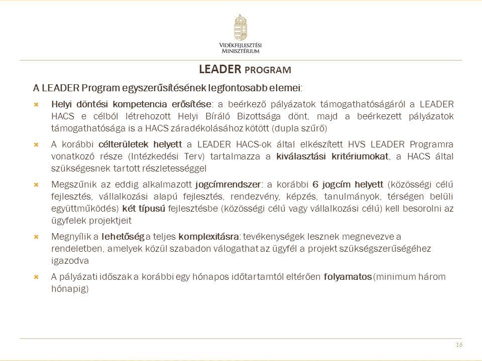 16 A LEADER Program egyszerűsítésének legfontosabb elemei:  Helyi döntési kompetencia erősítése: a beérkező pályázatok támogathatóságáról a LEADER HACS e célból létrehozott Helyi Bíráló Bizottsága dönt, majd a beérkezett pályázatok támogathatósága is a HACS záradékolásához kötött (dupla szűrő)  A korábbi célterületek helyett a LEADER HACS-ok által elkészített HVS LEADER Programra vonatkozó része (Intézkedési Terv) tartalmazza a kiválasztási kritériumokat, a HACS által szükségesnek tartott részletességgel  Megszűnik az eddig alkalmazott jogcímrendszer: a korábbi 6 jogcím helyett (közösségi célú fejlesztés, vállalkozási alapú fejlesztés, rendezvény, képzés, tanulmányok, térségen belüli együttműködés) két típusú fejlesztésbe (közösségi célú vagy vállalkozási célú) kell besorolni az ügyfelek projektjeit  Megnyílik a lehetőség a teljes komplexitásra: tevékenységek lesznek megnevezve a rendeletben, amelyek közül szabadon válogathat az ügyfél a projekt szükségszerűségéhez igazodva  A pályázati időszak a korábbi egy hónapos időtartamtól eltérően folyamatos (minimum három hónapig) LEADER PROGRAM