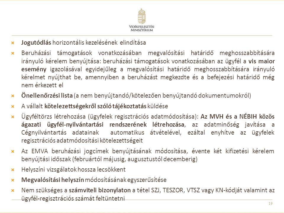 19  Jogutódlás horizontális kezelésének elindítása  Beruházási támogatások vonatkozásában megvalósítási határidő meghosszabbítására irányuló kérelem benyújtása: beruházási támogatások vonatkozásában az ügyfél a vis maior esemény igazolásával egyidejűleg a megvalósítási határidő meghosszabbítására irányuló kérelmet nyújthat be, amennyiben a beruházást megkezdte és a befejezési határidő még nem érkezett el  Önellenőrzési lista (a nem benyújtandó/kötelezően benyújtandó dokumentumokról)  A vállalt kötelezettségekről szóló tájékoztatás küldése  Ügyféltörzs létrehozása (ügyfelek regisztrációs adatmódosítása): Az MVH és a NÉBIH közös ágazati ügyfél-nyilvántartási rendszerének létrehozása, az adatminőség javítása a Cégnyilvántartás adatainak automatikus átvételével, ezáltal enyhítve az ügyfelek regisztrációs adatmódosítási kötelezettségeit  Az EMVA beruházási jogcímek benyújtásának módosítása, évente két kifizetési kérelem benyújtási időszak (februártól májusig, augusztustól decemberig)  Helyszíni vizsgálatok hossza lecsökkent  Megvalósítási helyszín módosításának egyszerűsítése  Nem szükséges a számviteli bizonylaton a tétel SZJ, TESZOR, VTSZ vagy KN-kódját valamint az ügyfél-regisztrációs számát feltüntetni
