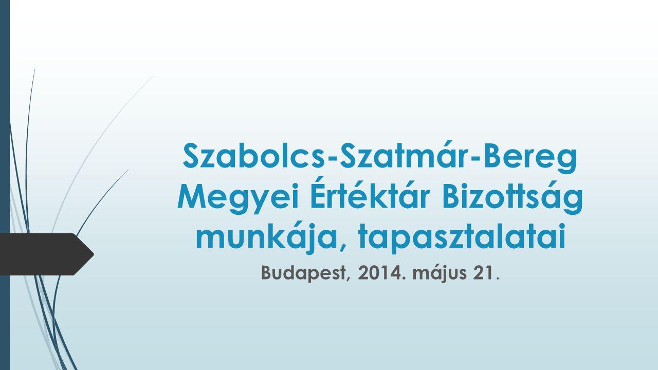 Szabolcs-Szatmár-Bereg Megyei Értéktár Bizottság munkája, tapasztalatai Budapest, 2014. május 21.
