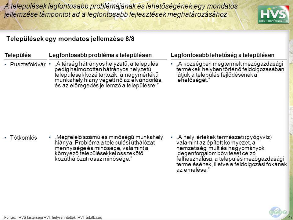 """47 Települések egy mondatos jellemzése 8/8 A települések legfontosabb problémájának és lehetőségének egy mondatos jellemzése támpontot ad a legfontosabb fejlesztések meghatározásához Forrás:HVS kistérségi HVI, helyi érintettek, HVT adatbázis TelepülésLegfontosabb probléma a településen ▪Pusztaföldvár ▪""""A térség hátrányos helyzetű, a település pedig halmozottan hátrányos helyzetű települések közé tartozik, a nagymértékű munkahely hiány végett nő az elvándorlás, és az elöregedés jellemző a településre. ▪Tótkomlós ▪""""Megfelelő számú és minőségű munkahely hiánya."""