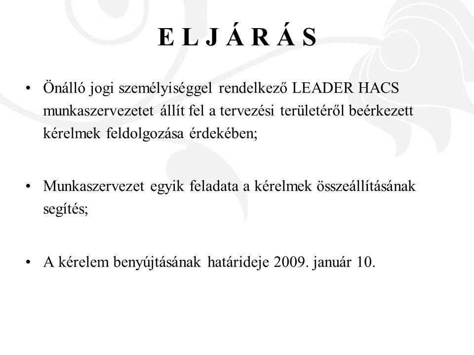 E L J Á R Á S Önálló jogi személyiséggel rendelkező LEADER HACS munkaszervezetet állít fel a tervezési területéről beérkezett kérelmek feldolgozása érdekében; Munkaszervezet egyik feladata a kérelmek összeállításának segítés; A kérelem benyújtásának határideje 2009.