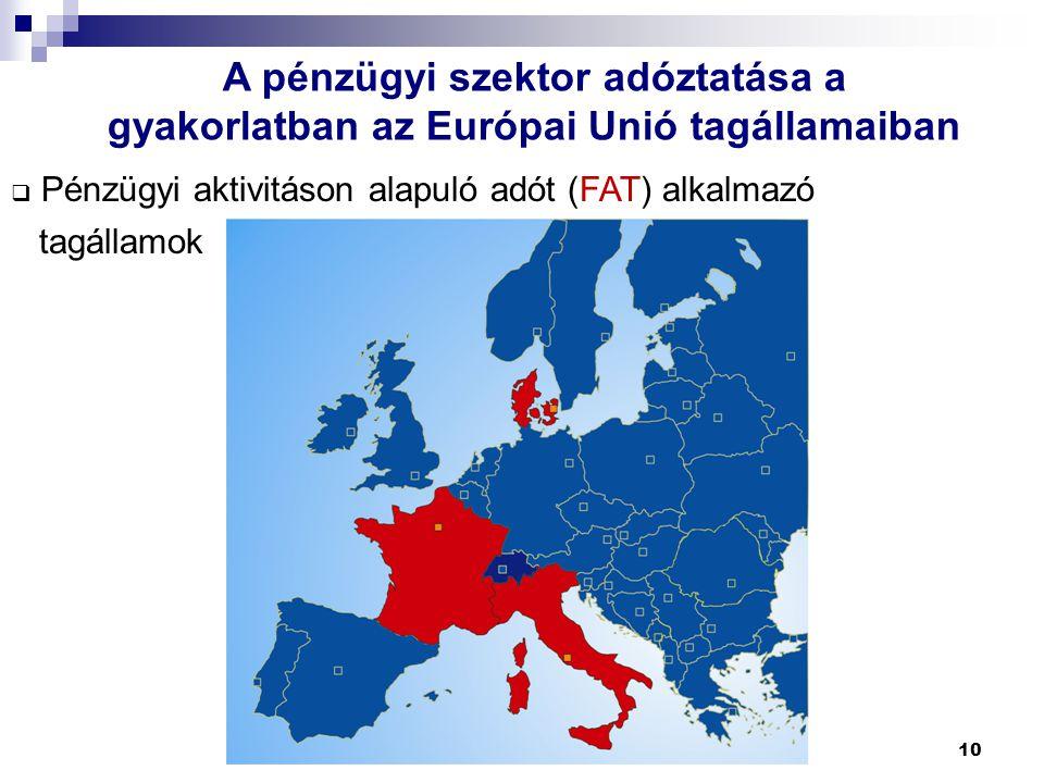 10 A pénzügyi szektor adóztatása a gyakorlatban az Európai Unió tagállamaiban  Pénzügyi aktivitáson alapuló adót (FAT) alkalmazó tagállamok