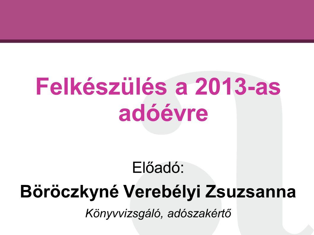 Felkészülés a 2013-as adóévre Előadó: Böröczkyné Verebélyi Zsuzsanna Könyvvizsgáló, adószakértő
