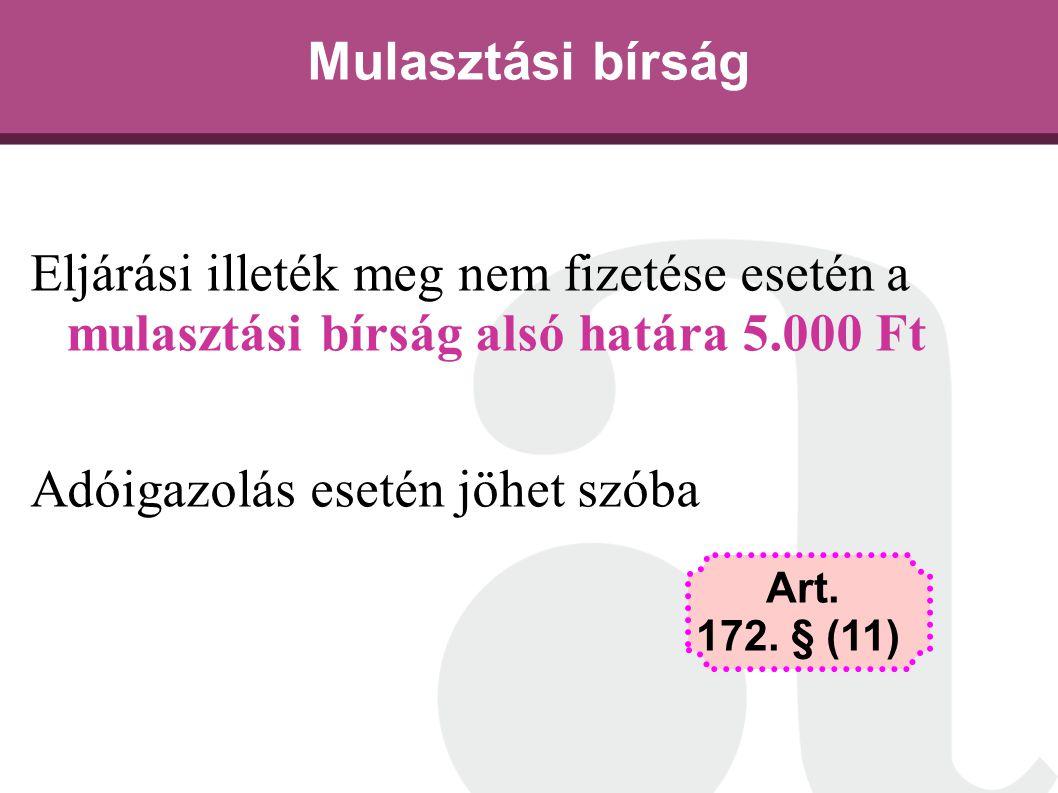 Mulasztási bírság Eljárási illeték meg nem fizetése esetén a mulasztási bírság alsó határa 5.000 Ft Adóigazolás esetén jöhet szóba Art. 172. § (11)